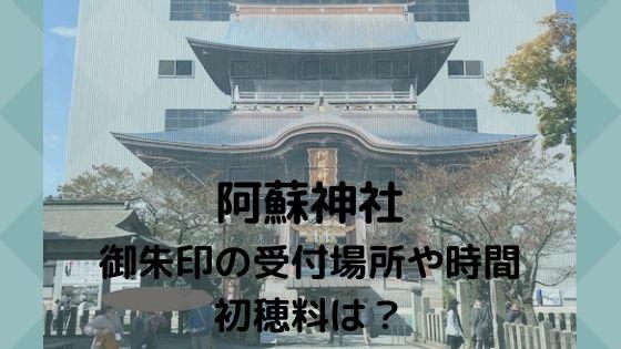 【阿蘇神社】御朱印の受付場所や時間、初穂料は?